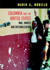 Colombia and the United States - War, Unrest and Destabilization ebook by Mario A. Murillo