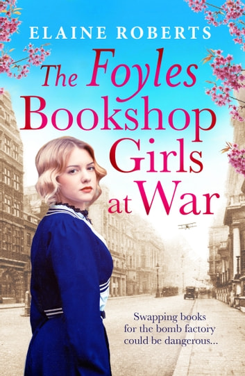 The Foyles Bookshop Girls at War - Gloriously heartwarming story of wartime love, loss and friendship ebook by Elaine Roberts