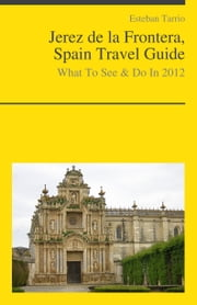 Jerez de la Frontera, Spain Travel Guide - What To See & Do ebook by Esteban Tarrio