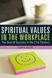 Spiritual Values in the Workplace - The Soul of Success in the 21st Century ebook by Cary G. Weldy