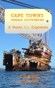 Cape Town's Visible Shipwrecks: A Guide for Explorers ebook by Clare Lindeque