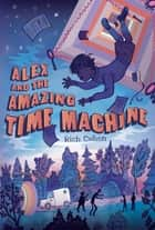 Alex and the Amazing Time Machine ebook by Rich Cohen, Kelly Murphy