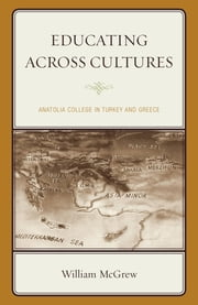 Educating across Cultures - Anatolia College in Turkey and Greece ebook by William McGrew