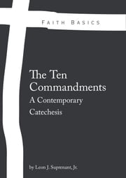 Faith Basics: The Ten Commandments. A Contemporary Catechesis ebook by Leon Suprenant