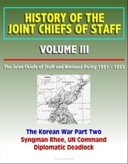 History of the Joint Chiefs of Staff: Volume III: The Joint Chiefs of Staff and National Policy 1951 - 1953, Korean War Part Two - Syngman Rhee, UN Command, Diplomatic Deadlock ebook by Progressive Management