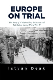 Europe on Trial - The Story of Collaboration, Resistance, and Retribution during World War II ebook by Istvan Deak,Norman M. Naimark
