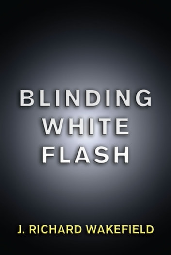 Blinding White Flash ebook by J. Richard Wakefield