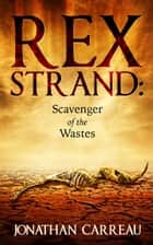 Rex Strand: Scavenger of the Wastes ebook by Jonathan Carreau