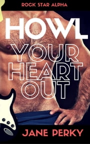 Howl Your Heart Out - Rock Star Alpha, #3 eBook by Jane Perky