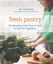 Fresh Pantry - Eat Seasonally, Cook Smart & Learn to Love Your Vegetables ebook by Amy Pennington