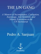 The UN Gang - A Memoir of Incompetence, Corruption, Espionage, Anti-Semitism and Islamic Extremism at the UN Secretariat ebook by Pedro Sanjuan