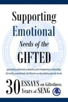 Supporting Emotional Needs of the Gifted: 30 Essays on Giftedness, 30 Years of SENG ebook by SENG