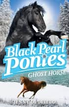 Black Pearl Ponies: Ghost Horse - Book 6 ebook by Jenny Oldfield
