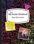 My Gender Workbook, Updated - A Step-by-Step Guide to Achieving World Peace Through Gender Anarchy and Sex Positivity ebook by Kate Bornstein