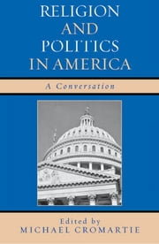 Religion and Politics in America - A Conversation ebook by Michael Cromartie,David Brooks,Stephen Carter,John J. DiIulio Jr.,Jean Bethke Elshtain,John C. Green,Nathan Hatch,Charles Krauthammer,William McGurn,Leo Ribuffo,Jeffrey Rosen,Hanna Rosin,David Shribman,Grant Wacker,George Weigel,Kenneth L. Woodward,Jack Wertheimer, Provost and Professor of American Jewish History