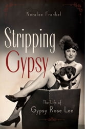 Stripping Gypsy: The Life of Gypsy Rose Lee ebook by Noralee Frankel