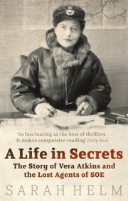 A Life in Secrets - Vera Atkins and the Lost Agents of SOE ebook by Sarah Helm