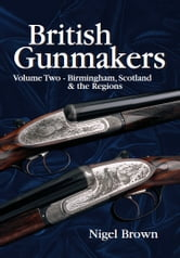 British Gunmakers - Volume Two - BIRMINGHAM, SCOTLAND AND THE REGIONS ebook by Nigel Brown