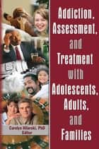 Addiction, Assessment, and Treatment with Adolescents, Adults, and Families ebook by M. Carolyn Hilarski