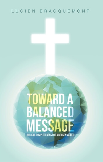 Toward a Balanced Message - Biblical Completeness for a Broken World ebook by Lucien Bracquemont
