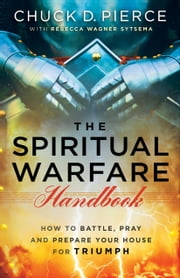 The Spiritual Warfare Handbook - How to Battle, Pray and Prepare Your House for Triumph ebook by Chuck D. Pierce,Rebecca Wagner Sytsema