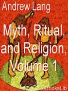 Myth, Ritual, and Religion, Vol 1 ebook by Andrew Lang