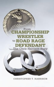 From Championship Wrestler to Road Rage Defendant - The Chris Harrison Story ebook by Christopher T. Harrison