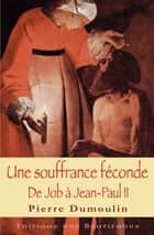 Une souffrance féconde - De Job à Jean-Paul II ebook by Pierre Dumoulin