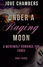 Under a Raging Moon: Part Three 電子書 by Jove Chambers