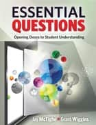 Essential Questions - Opening Doors to Student Understanding ebook by Jay McTighe, Grant Wiggins