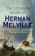 The Complete Novels of Herman Melville: Sea Tales, Maritime Adventures & Philosophical Novels - Moby-Dick, Typee, Omoo, Mardi, Redburn, White-Jacket, Pierre, Israel Potter, The Confidence-Man & Billy Budd, Sailor ebook by Herman Melville