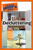 The Complete Idiot's Guide to Decluttering ebook by Regina Leeds