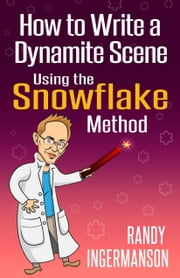 How to Write a Dynamite Scene Using the Snowflake Method eBook by Randy Ingermanson