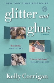 Glitter and Glue - A Memoir ebook by Kelly Corrigan