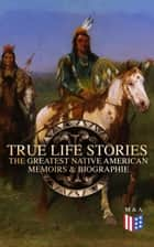 True Life Stories: The Greatest Native American Memoirs & Biographies - Geronimo, Charles Eastman, Black Hawk, King Philip, Sitting Bull & Crazy Horse ebook by Geronimo, John Stevens Cabot Abbott, Black Hawk,...