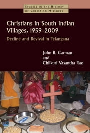 Christians in South Indian Villages, 1959-2009 - Decline and Revival in Telangana ebook by John B. Carman,Chilkuri Vasantha Rao