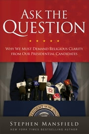 Ask the Question - Why We Must Demand Religious Clarity from Our Presidential Candidates ebook by Stephen Mansfield,David Aikman