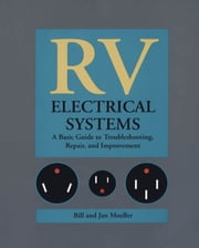 RV Electrical Systems: A Basic Guide to Troubleshooting, Repairing and Improvement ebook by Bill Moeller,Jan Moeller
