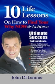 10 Life Lessons on How to Find Your Why Now & Achieve Ultimate Success ebook by John Di Lemme