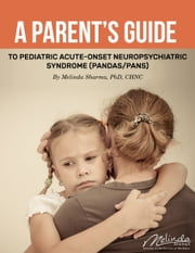 A Parent's Guide to Pediatric Acute-Onset Neuropsychiatric Syndrome (PANDAS/PANS) ebook by Melinda Sharma