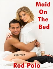 Erotica: Maid On the Bed ebook by Rod Polo