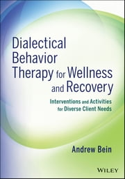 Dialectical Behavior Therapy for Wellness and Recovery - Interventions and Activities for Diverse Client Needs ebook by Andrew Bein