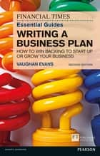 The FT Essential Guide to Writing a Business Plan - How to win backing to start up or grow your business ebook by Vaughan Evans