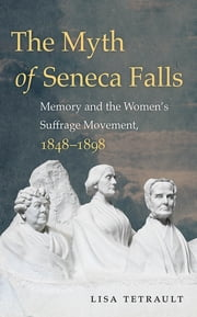 The Myth of Seneca Falls - Memory and the Women's Suffrage Movement, 1848-1898 ebook by Lisa Tetrault
