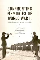 Confronting Memories of World War II - European and Asian Legacies ebook by Daniel Sneider, Gi-Wook Shin, Daniel Chirot