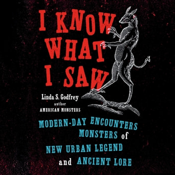 I Know What I Saw - Modern-Day Encounters with Monsters of New Urban Legend and Ancient Lore audiobook by Linda S Godfrey