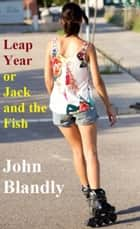 Leap Year, or, Jack and the Fish ebook by John Blandly