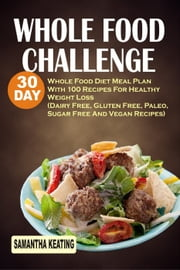 Whole Food Challenge: 30 Day Whole Food Diet Meal Plan With 100 Recipes For Healthy Weight Loss (Dairy Free, Gluten Free, Paleo, Sugar Free And Vegan Recipes) ebook by Samantha Keating