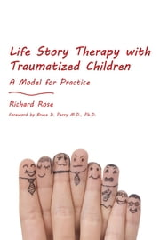 Life Story Therapy with Traumatized Children - A Model for Practice ebook by Richard Rose