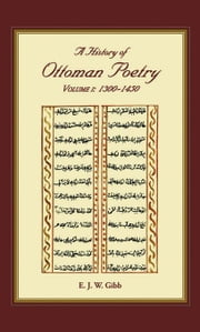 A History of Ottoman Poetry Volume I: 1300-1450 ebook by Gibb E J W